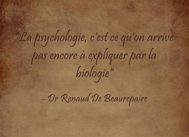 «La psychologie, c'est ce qu'on arrive pas encore à expliquer par la biologie» Dr R De Beaurepaire